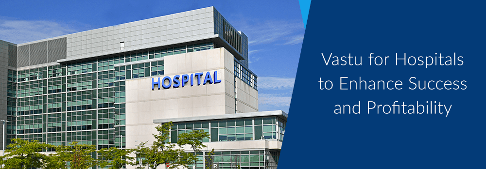 Vastu for Hospitals to Enhance Success and Profitability